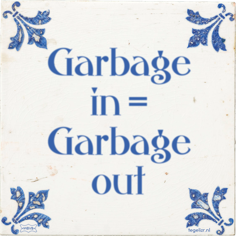 Garbage in = Garbage out - Online tegeltjes bakken