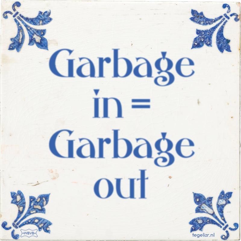 Garbage in = Garbage out - Online tegeltjes bakken