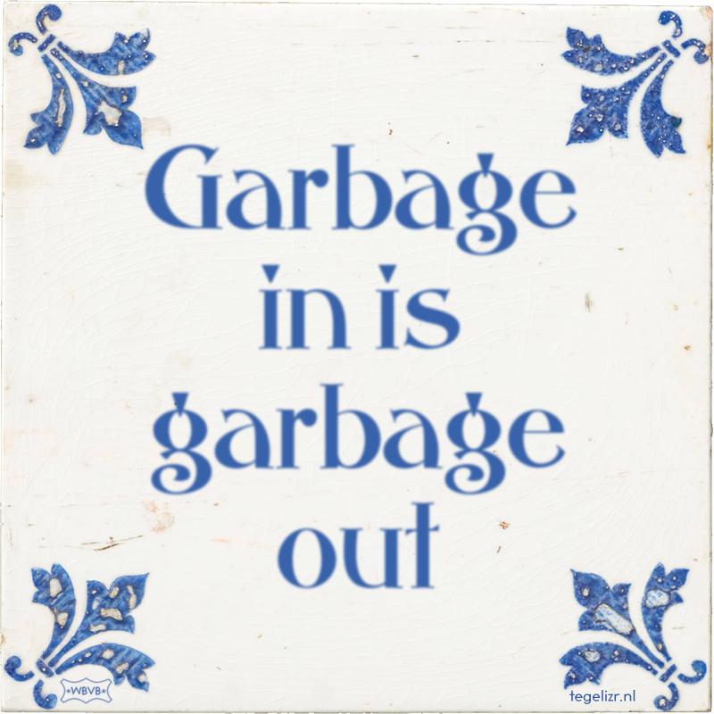 Garbage in is garbage out - Online tegeltjes bakken