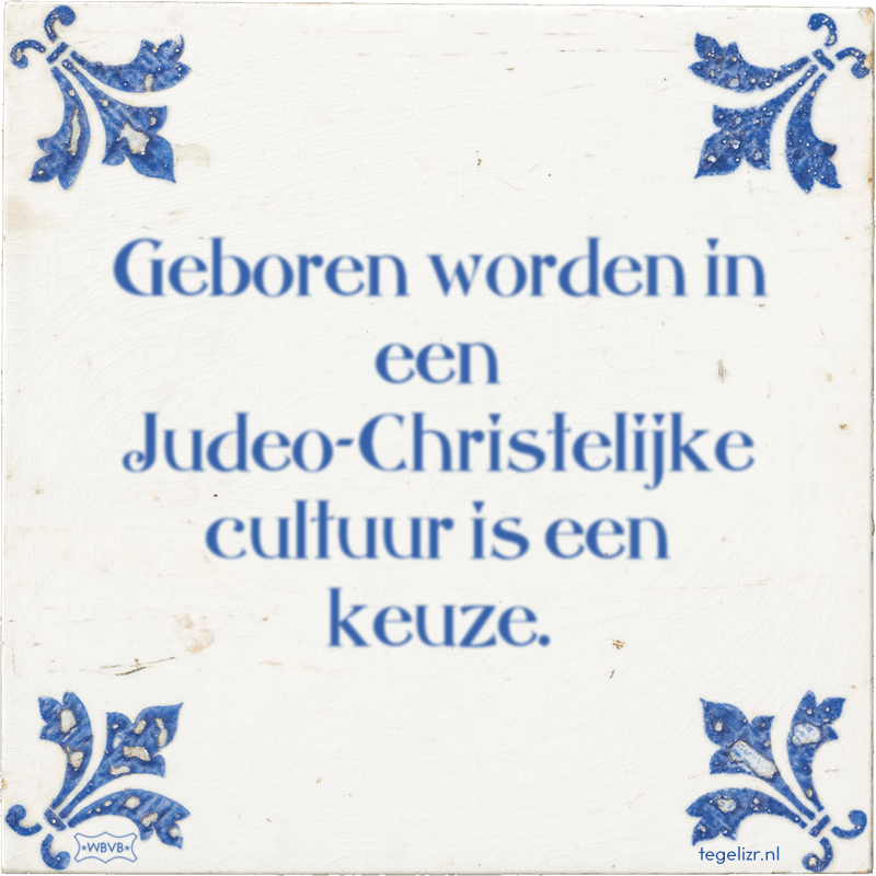 Geboren worden in een Judeo-Christelijke cultuur is een keuze. - Online tegeltjes bakken