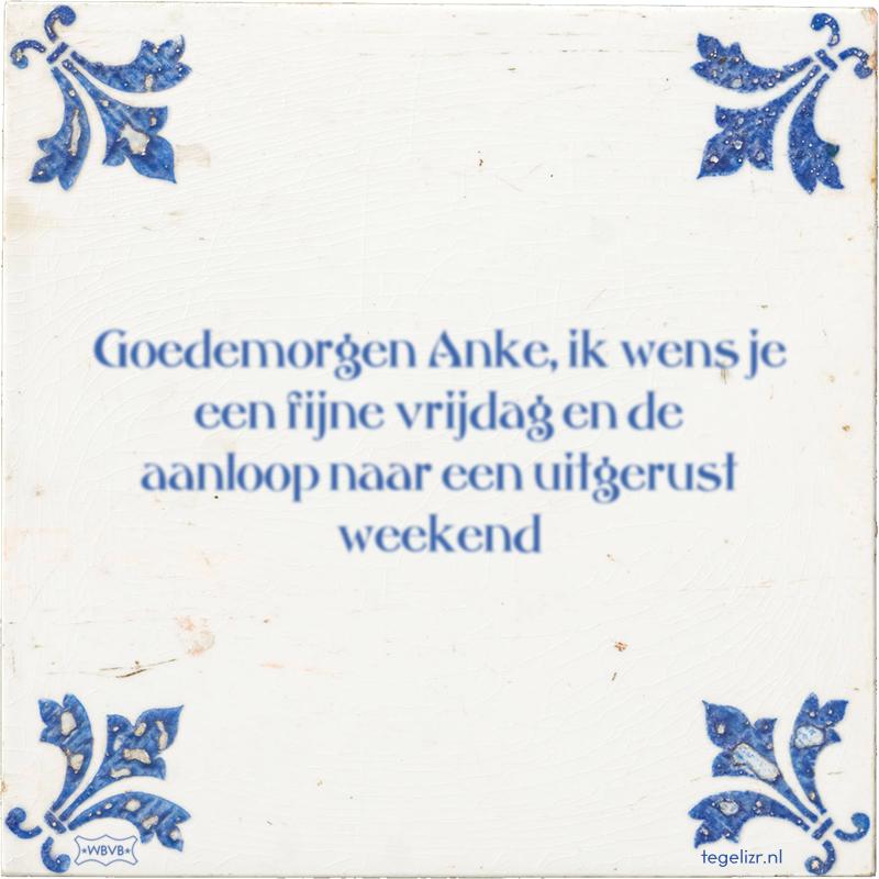 Goedemorgen Anke, ik wens je een fijne vrijdag en de aanloop naar een uitgerust weekend - Online tegeltjes bakken