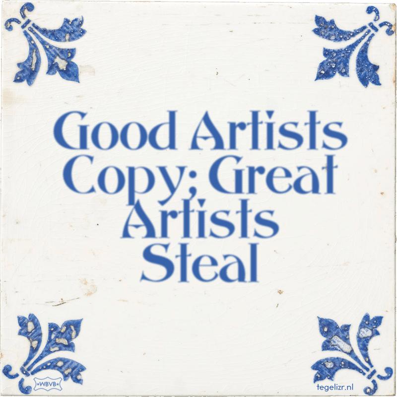 Good Artists Copy; Great Artists Steal - Online tegeltjes bakken