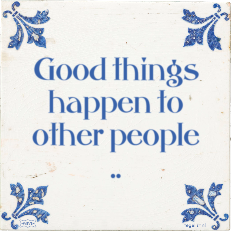 Good things happen to other people .. - Online tegeltjes bakken