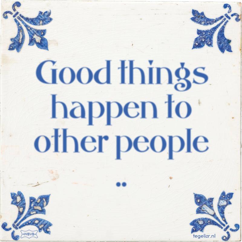 Good things happen to other people .. - Online tegeltjes bakken
