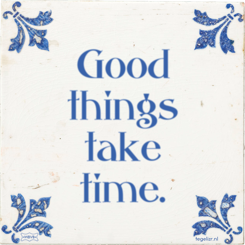 Good things take time. - Online tegeltjes bakken