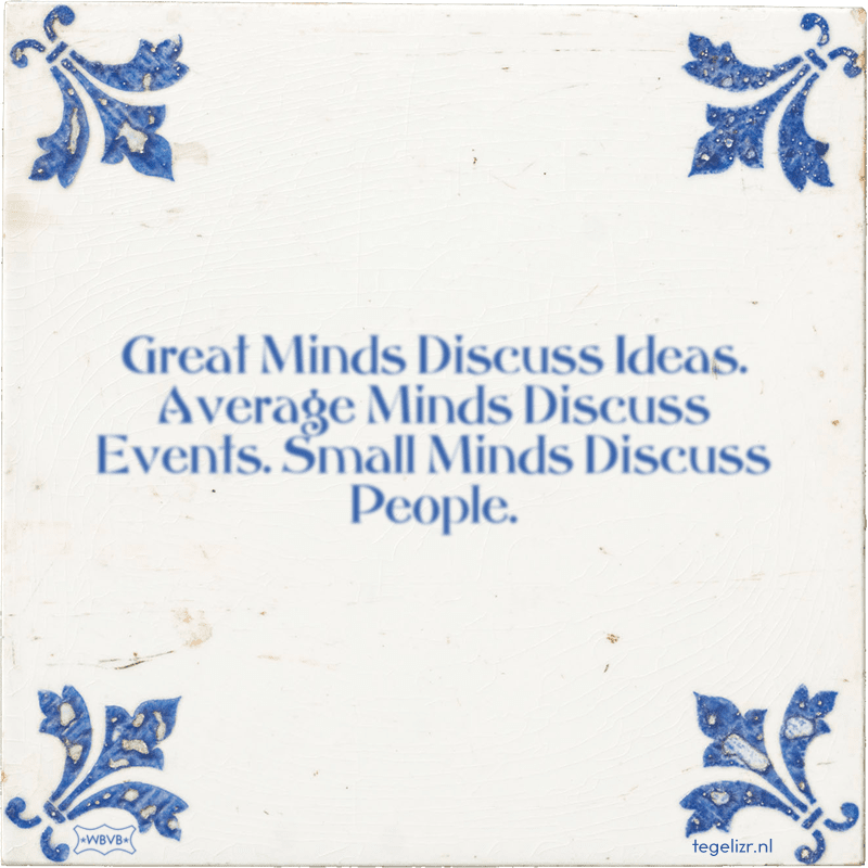 Great Minds Discuss Ideas. Average Minds Discuss Events. Small Minds Discuss People. - Online tegeltjes bakken