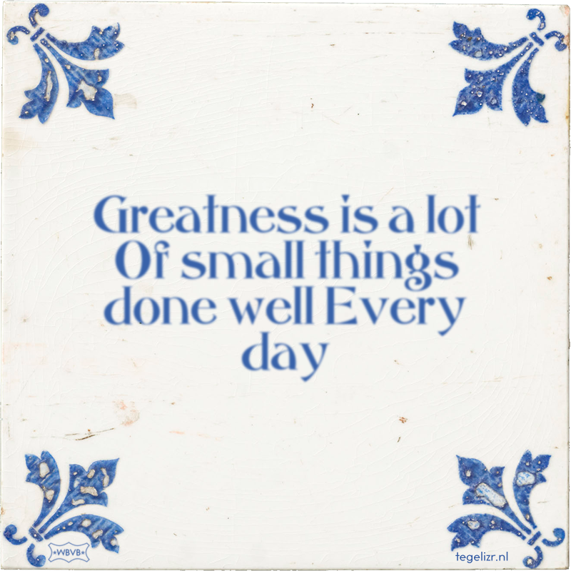 Greatness is a lot Of small things done well Every day - Online tegeltjes bakken