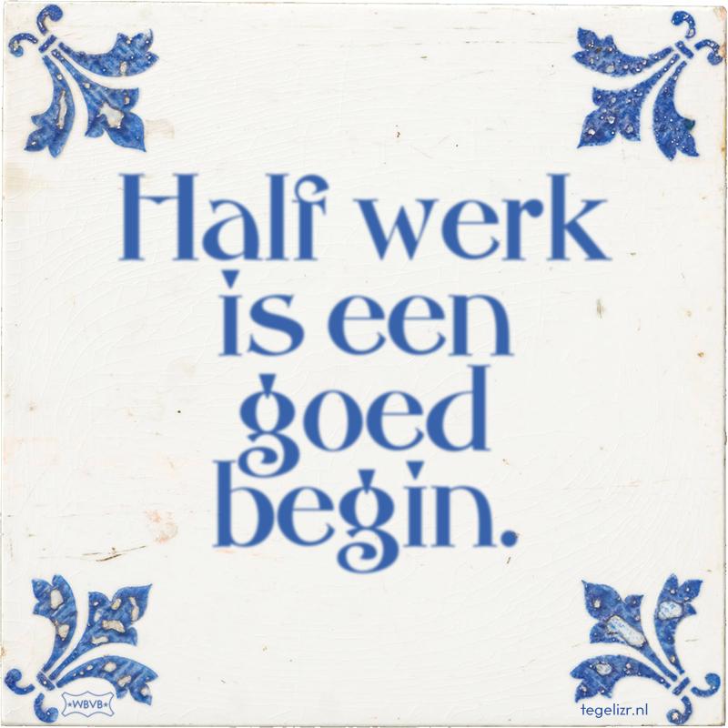 Half werk is een goed begin. - Online tegeltjes bakken