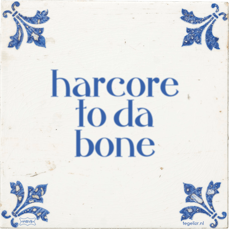 harcore to da bone - Online tegeltjes bakken