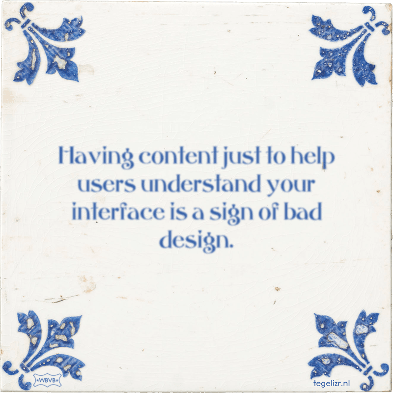 Having content just to help users understand your interface is a sign of bad design. - Online tegeltjes bakken