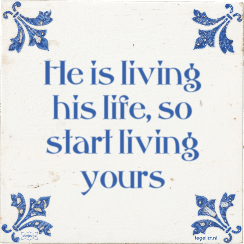 He is living his life, so start living yours - Online tegeltjes bakken