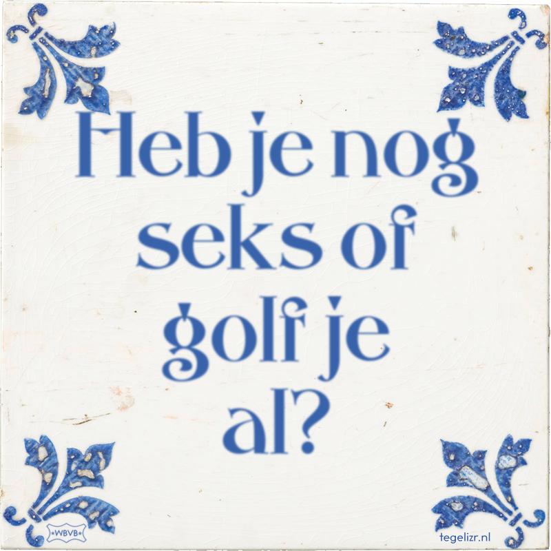 Heb je nog seks of golf je al? - Online tegeltjes bakken