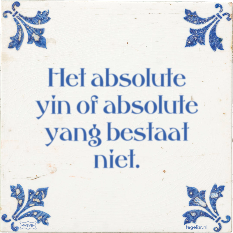 Het absolute yin of absolute yang bestaat niet. - Online tegeltjes bakken