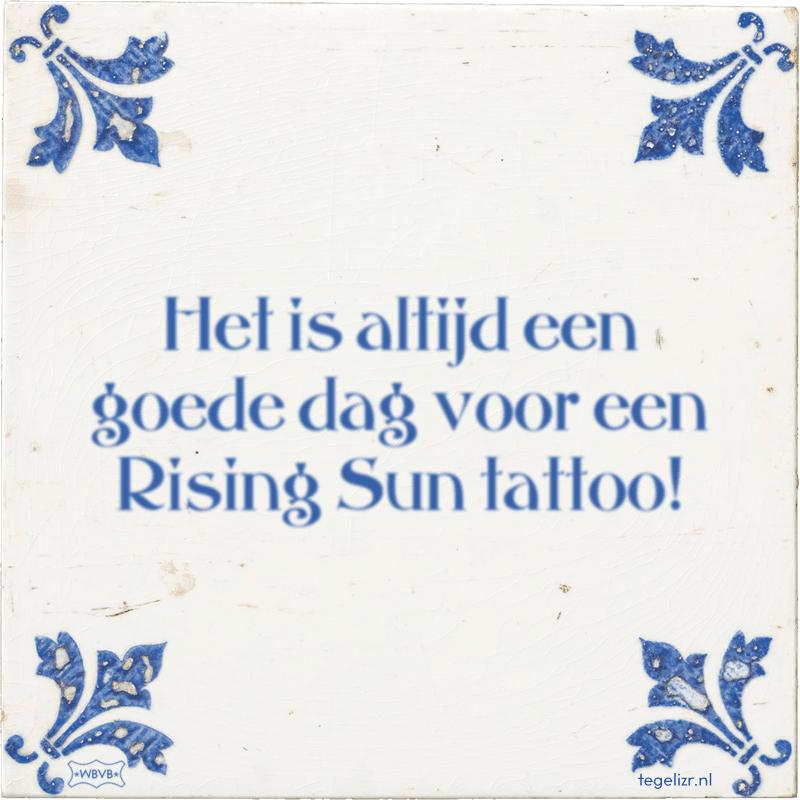 Het is altijd een goede dag voor een Rising Sun tattoo! - Online tegeltjes bakken