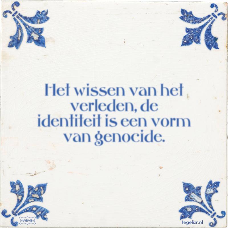 Het wissen van het verleden, de identiteit is een vorm van genocide. - Online tegeltjes bakken