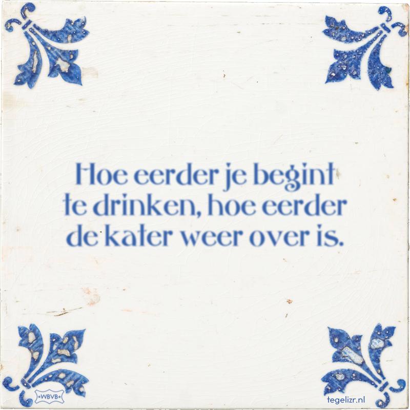 Hoe eerder je begint te drinken, hoe eerder de kater weer over is. - Online tegeltjes bakken