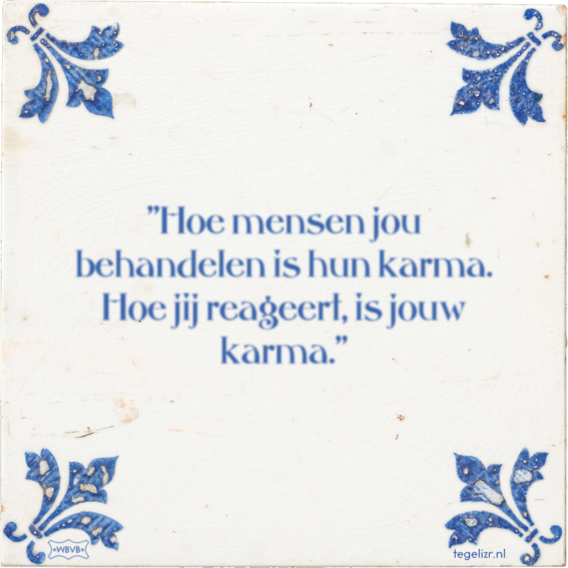 ''Hoe mensen jou behandelen is hun karma. Hoe jij reageert, is jouw karma.'' - Online tegeltjes bakken