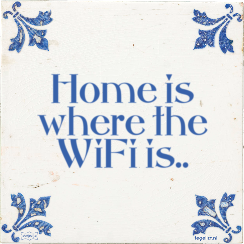 Home is where the WiFi is.. - Online tegeltjes bakken