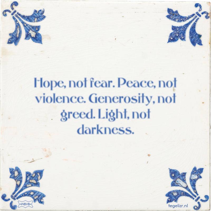 Hope, not fear. Peace, not violence. Generosity, not greed. Light, not darkness. - Online tegeltjes bakken