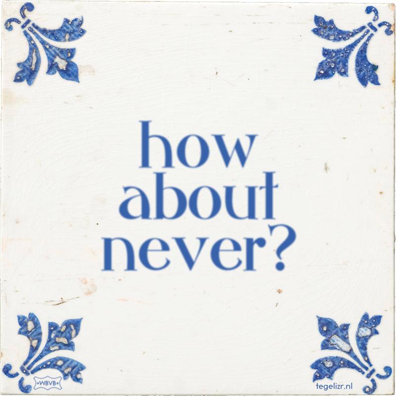 how about never? - Online tegeltjes bakken