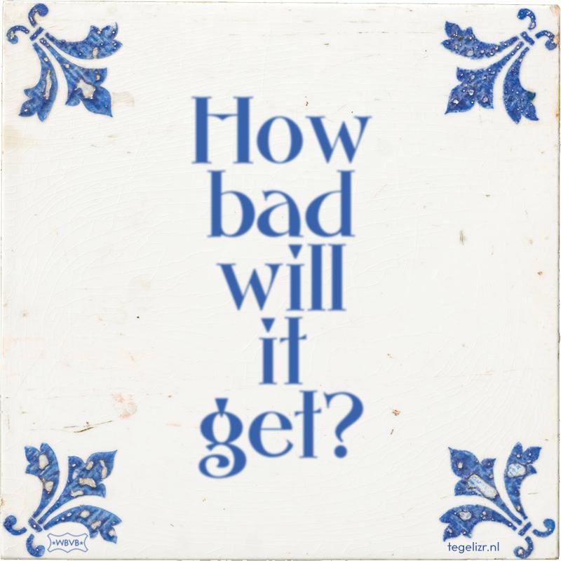 How bad will it get? - Online tegeltjes bakken