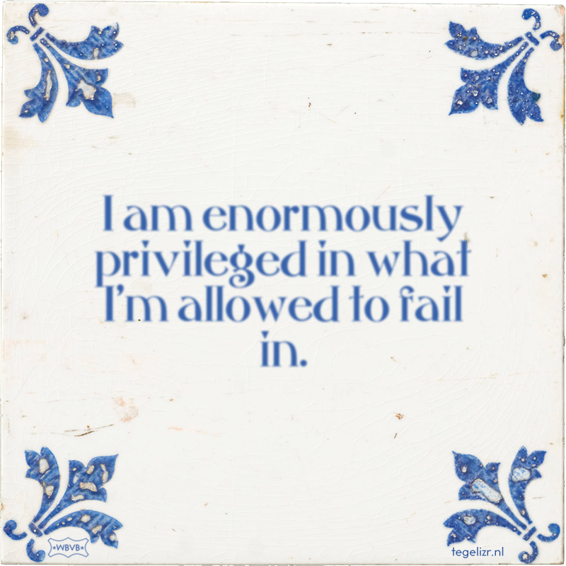 I am enormously privileged in what I'm allowed to fail in. - Online tegeltjes bakken