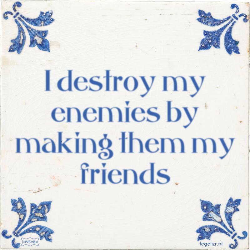 I destroy my enemies by making them my friends - Online tegeltjes bakken