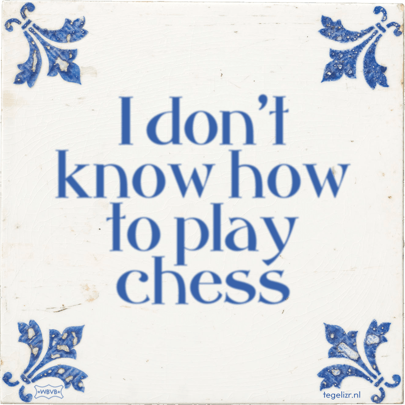 I don't know how to play chess - Online tegeltjes bakken