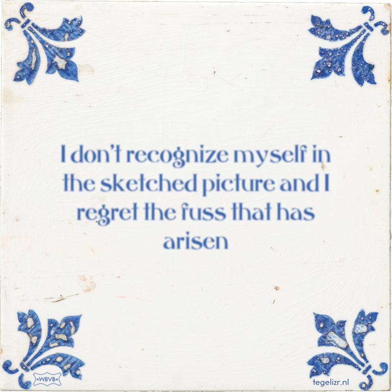 I don't recognize myself in the sketched picture and I regret the fuss that has arisen - Online tegeltjes bakken