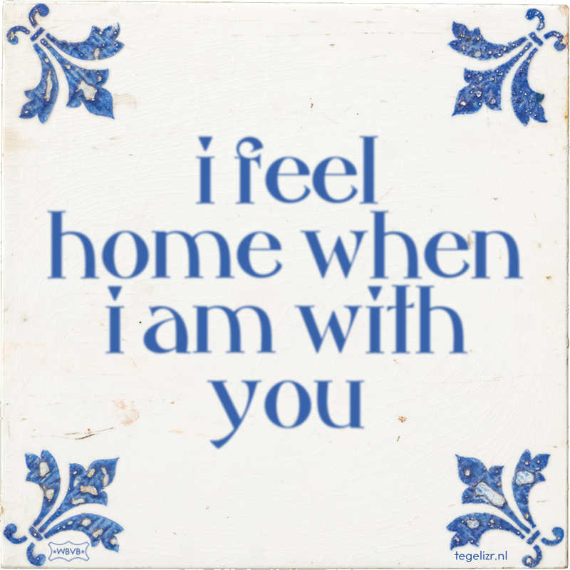 i feel home when i am with you - Online tegeltjes bakken