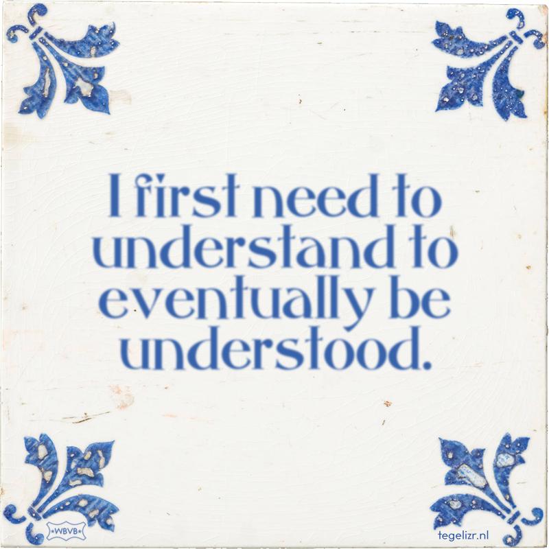 I first need to understand to eventually be understood. - Online tegeltjes bakken