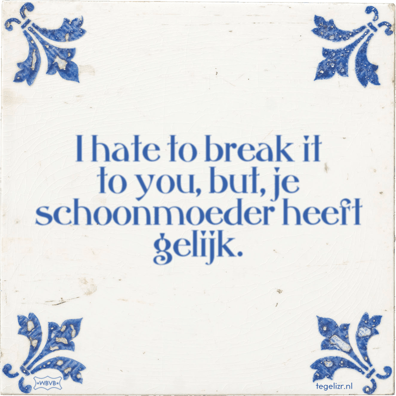 i hate to break it to you but je schoonmoeder heeft gelijk - Online tegeltjes bakken
