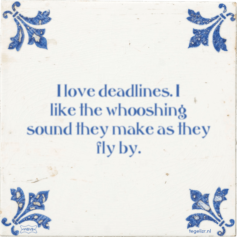 I love deadlines. I like the whooshing sound they make as they fly by. - Online tegeltjes bakken