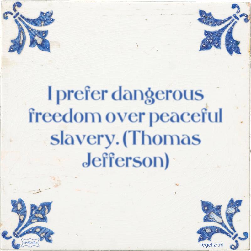 I prefer dangerous freedom over peaceful slavery. (Thomas Jefferson) - Online tegeltjes bakken