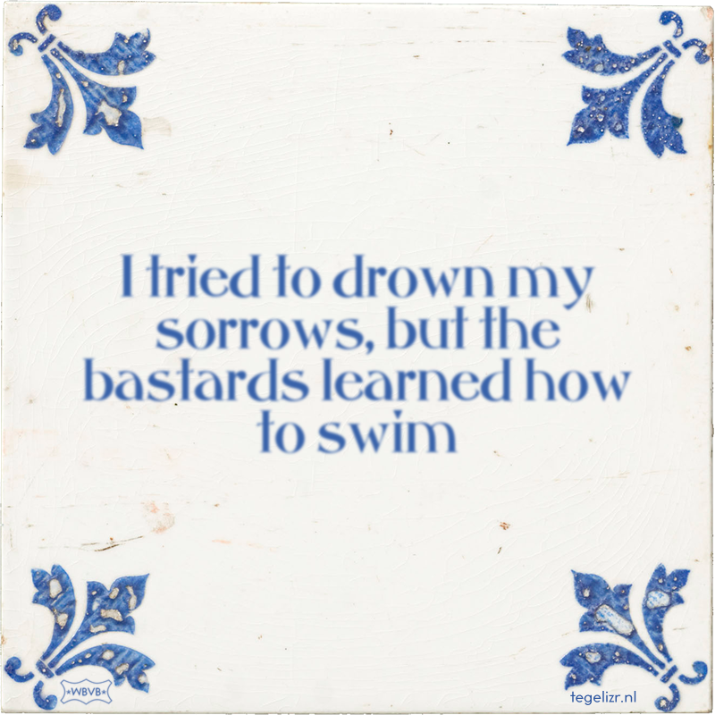 I tried to drown my sorrows, but the bastards learned how to swim - Online tegeltjes bakken