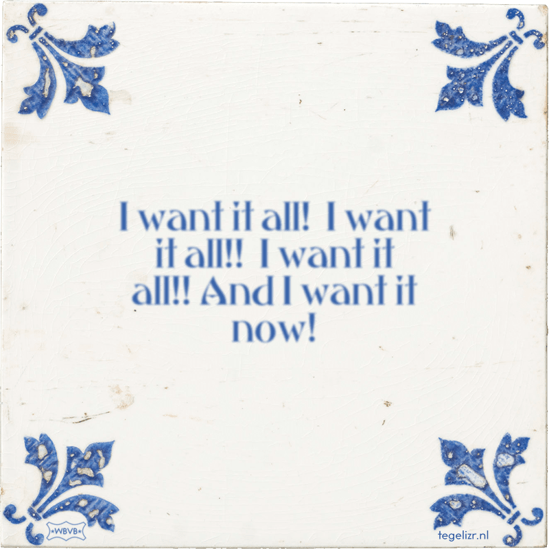 I want it all! I want it all!! I want it all!! And I want it now! - Online tegeltjes bakken