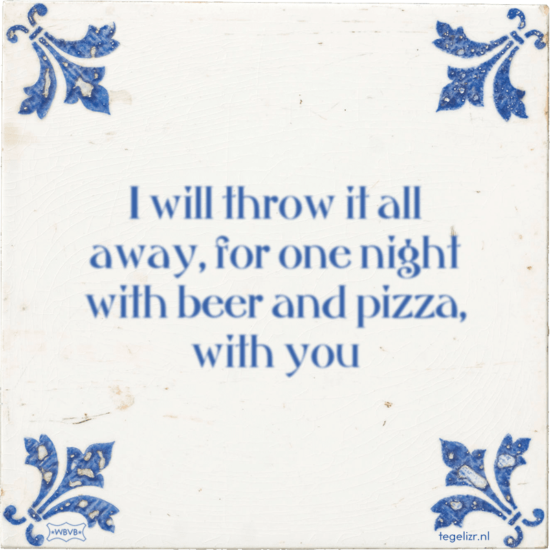I will throw it all away, for one night with beer and pizza, with you - Online tegeltjes bakken