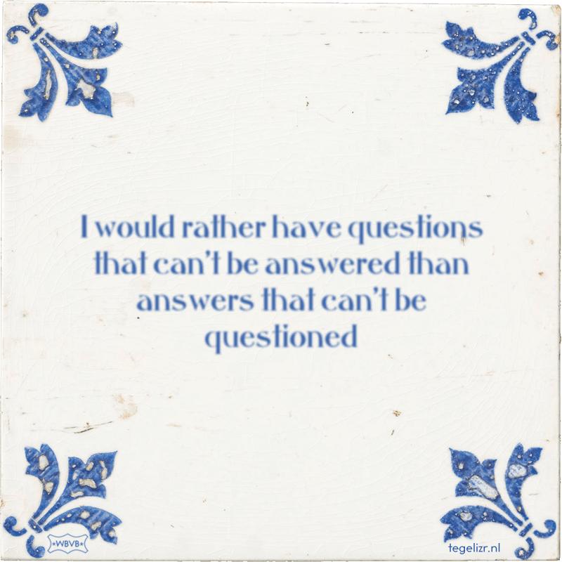 I would rather have questions that can't be answered than answers that can't be questioned - Online tegeltjes bakken