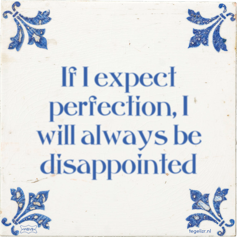 If I expect perfection, I will always be disappointed - Online tegeltjes bakken