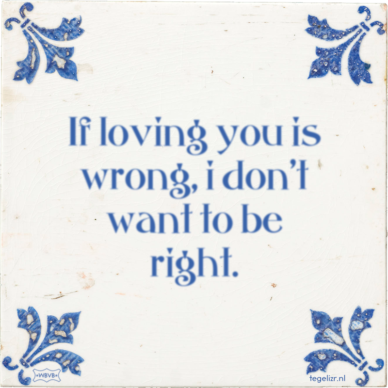If loving you is wrong, i don't want to be right. - Online tegeltjes bakken