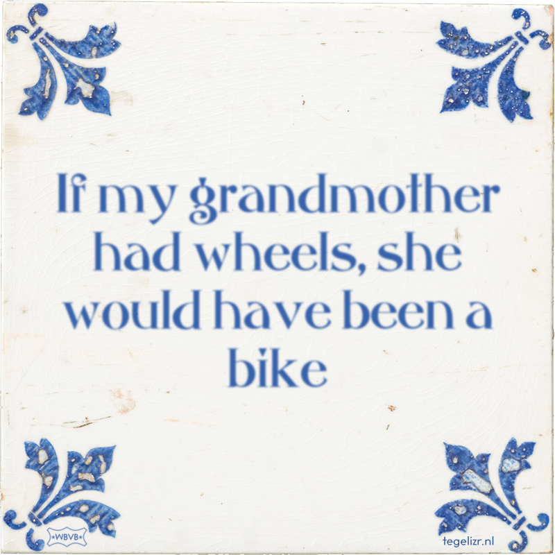 If my grandmother had wheels, she would have been a bike - Online tegeltjes bakken