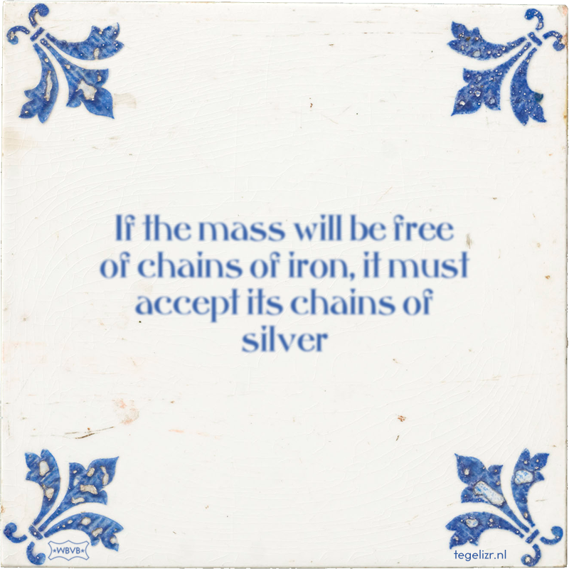 If the mass will be free of chains of iron, it must accept its chains of silver - Online tegeltjes bakken