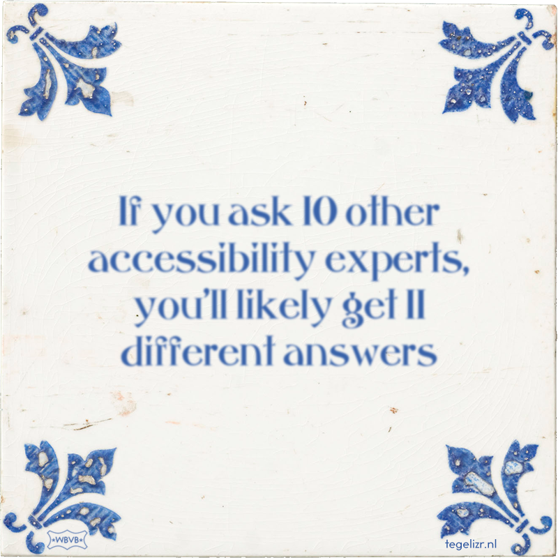 If you ask 10 other accessibility experts, you'll likely get 11 different answers - Online tegeltjes bakken