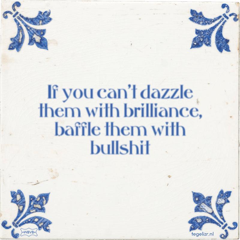If you can't dazzle them with brilliance, baffle them with bullshit - Online tegeltjes bakken