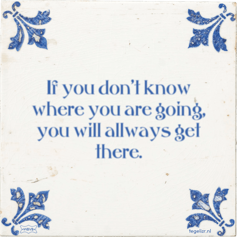 If you don't know where you are going, you will allways get there. - Online tegeltjes bakken