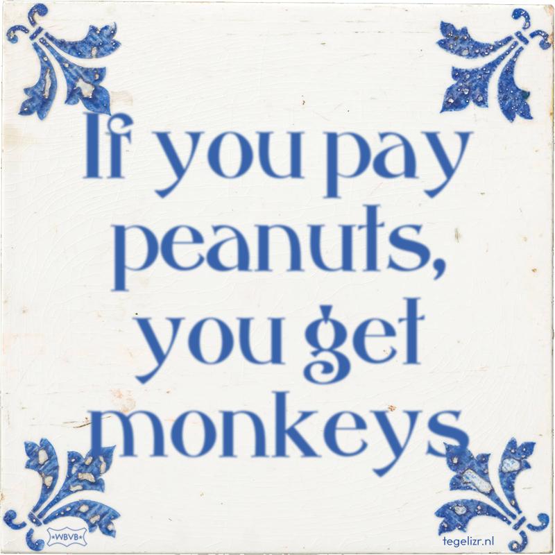 If you pay peanuts, you get monkeys - Online tegeltjes bakken