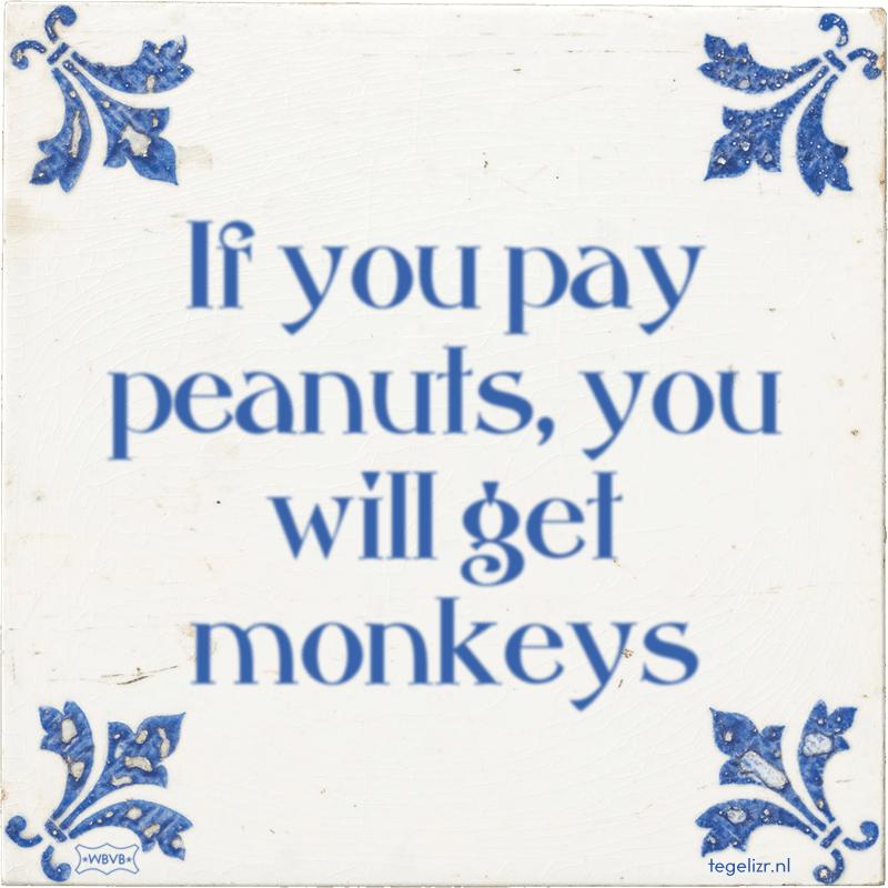 If you pay peanuts, you will get monkeys - Online tegeltjes bakken