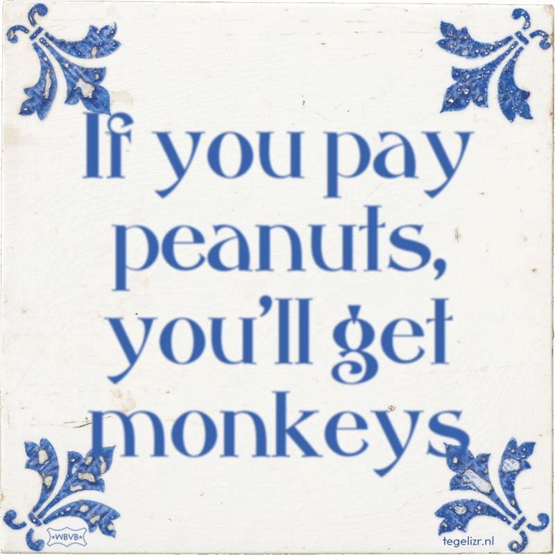 If you pay peanuts, you'll get monkeys - Online tegeltjes bakken