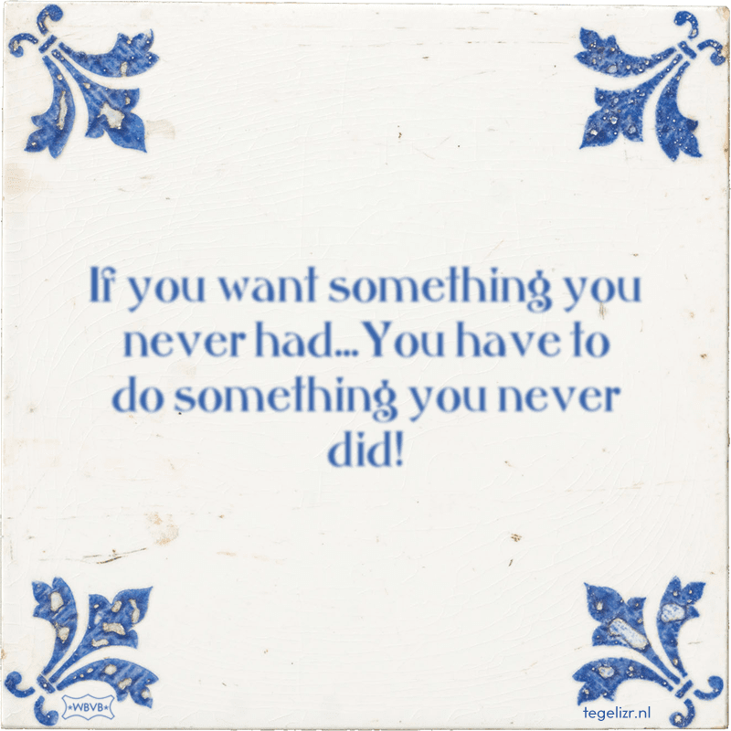 If you want something you never had...You have to do something you never did! - Online tegeltjes bakken