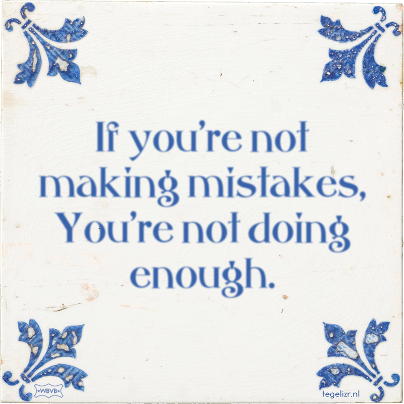 If you're not making mistakes, You're not doing enough. - Online tegeltjes bakken